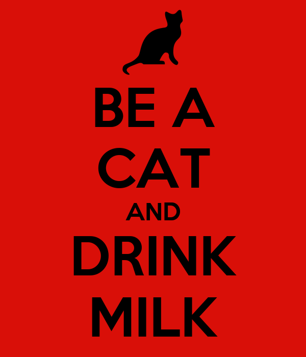 BE A CAT AND DRINK MILK