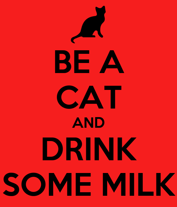 BE A CAT AND DRINK SOME MILK