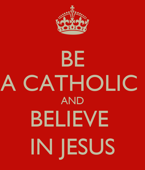 BE A CATHOLIC  AND BELIEVE  IN JESUS