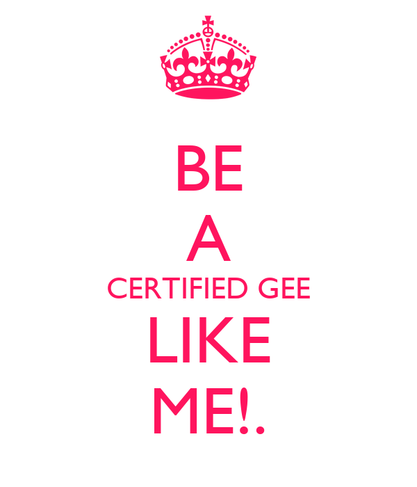 BE A CERTIFIED GEE LIKE ME!.