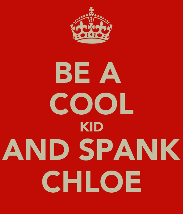 BE A  COOL KID AND SPANK CHLOE