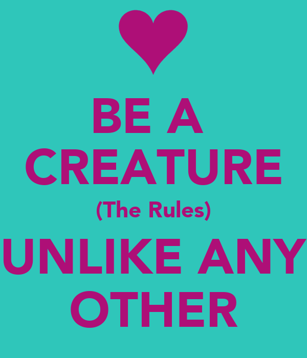 BE A  CREATURE (The Rules) UNLIKE ANY OTHER