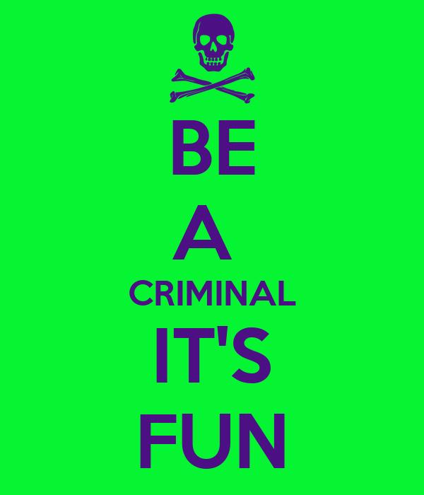 BE A  CRIMINAL IT'S FUN