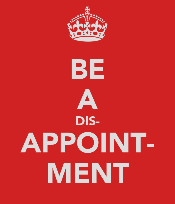 BE A DIS- APPOINT- MENT
