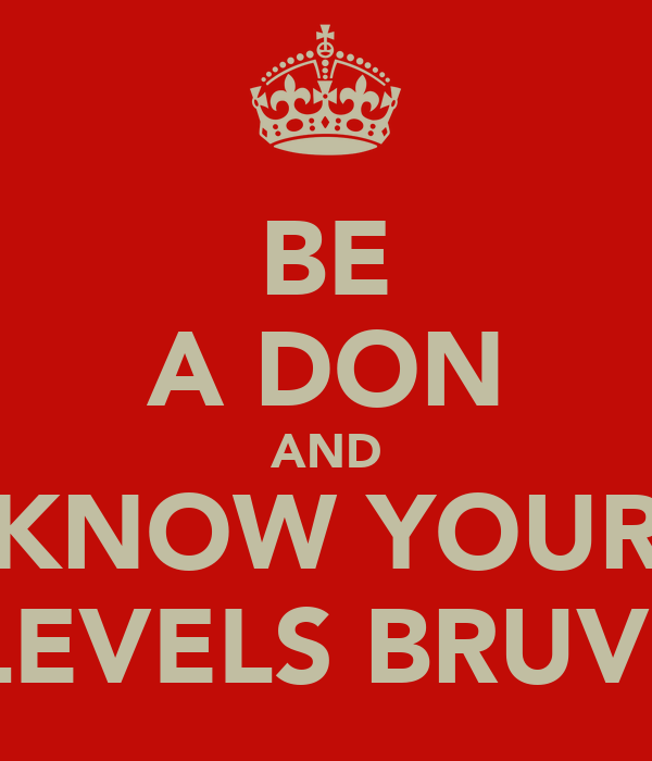 BE A DON AND KNOW YOUR LEVELS BRUV!