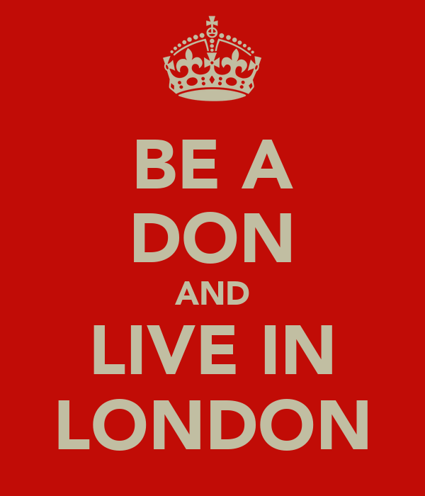 BE A DON AND LIVE IN LONDON
