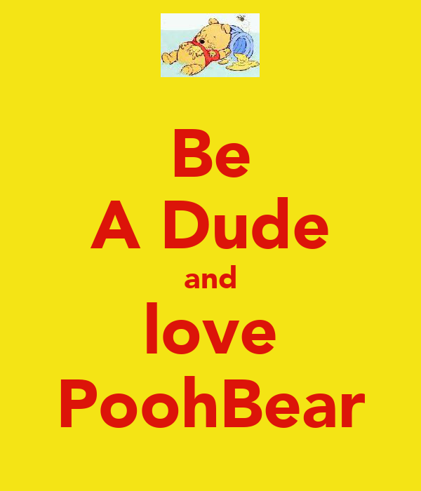 Be A Dude and love PoohBear