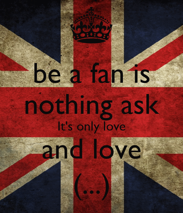 be a fan is nothing ask It's only love and love  (...)