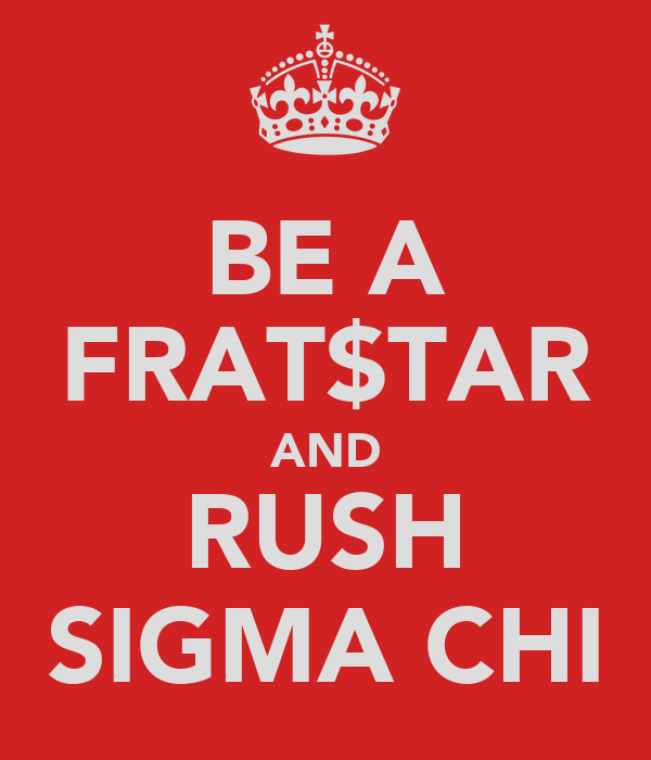 BE A FRAT$TAR AND RUSH SIGMA CHI