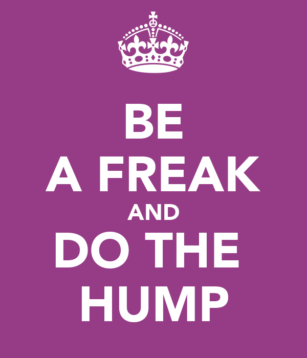 BE A FREAK AND DO THE  HUMP