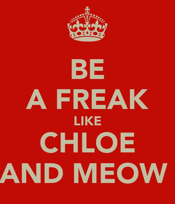BE A FREAK LIKE CHLOE AND MEOW