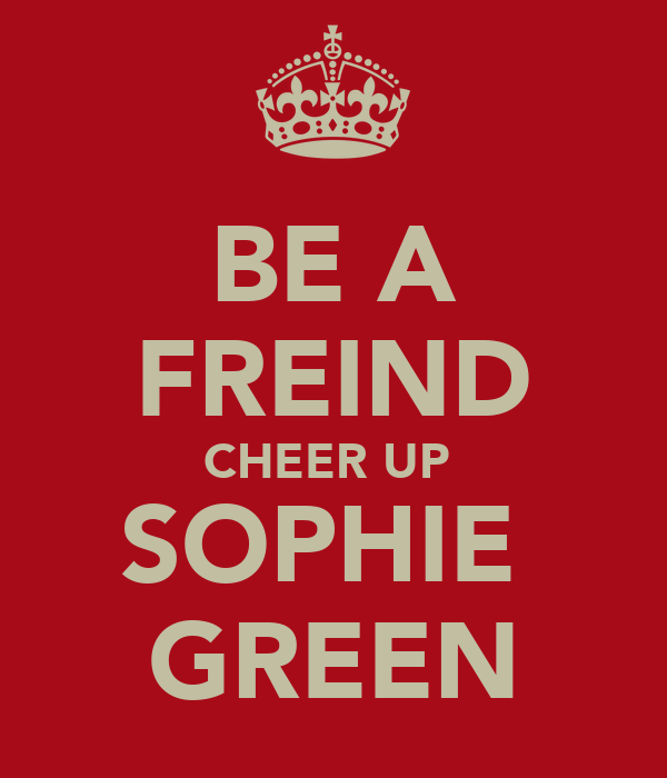 BE A FREIND CHEER UP  SOPHIE  GREEN