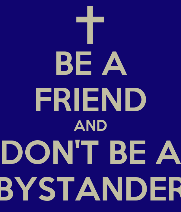 BE A FRIEND AND DON'T BE A BYSTANDER