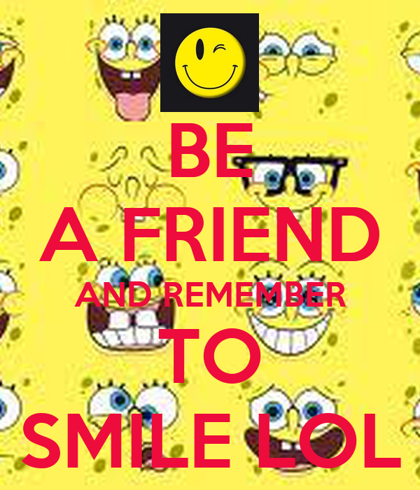 BE A FRIEND AND REMEMBER TO SMILE LOL