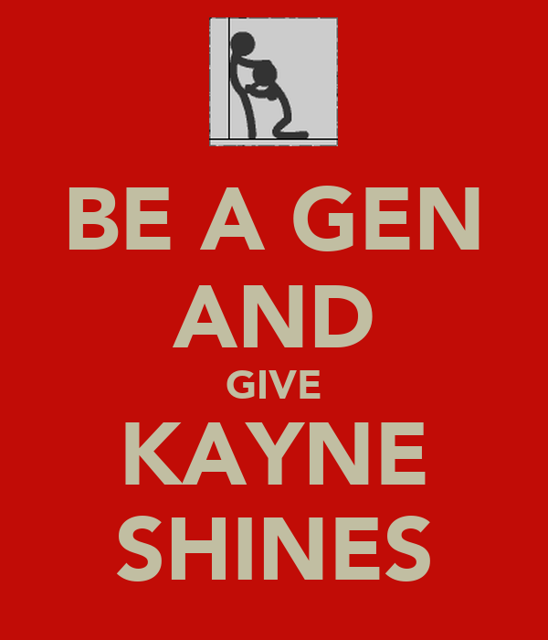BE A GEN AND GIVE KAYNE SHINES