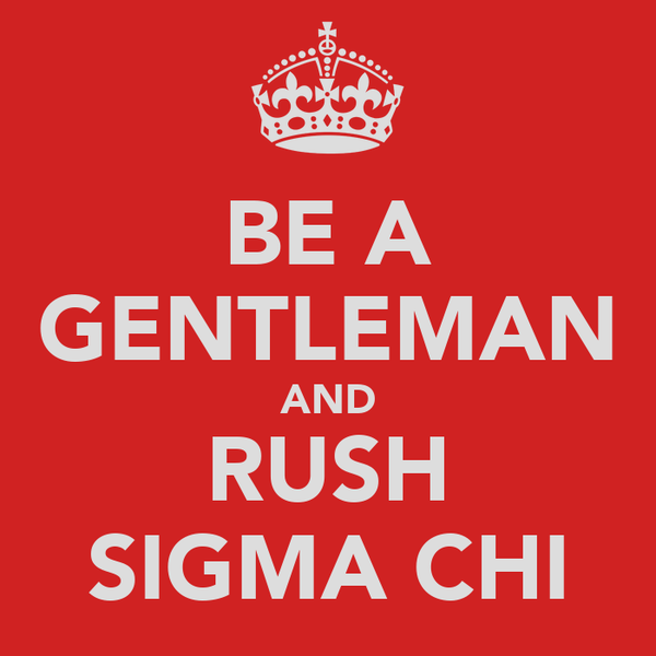 BE A GENTLEMAN AND RUSH SIGMA CHI