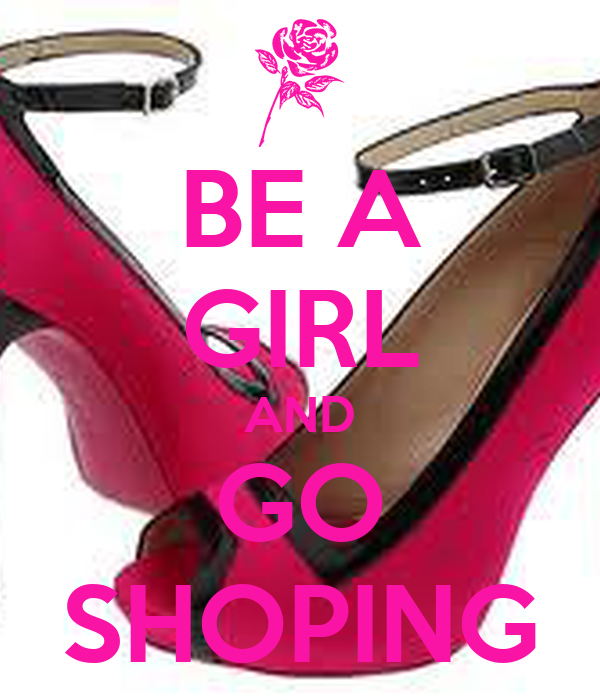 BE A GIRL AND GO SHOPING