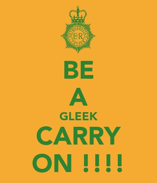 BE A GLEEK CARRY ON !!!!