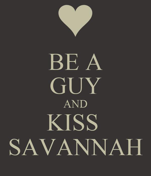 BE A GUY AND KISS  SAVANNAH