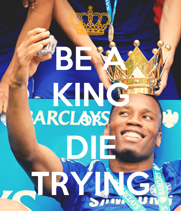 BE A KING OR DIE TRYING