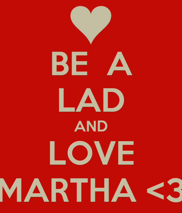 BE  A LAD AND LOVE MARTHA <3
