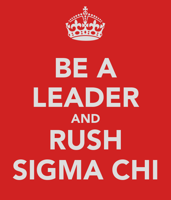 BE A LEADER AND RUSH SIGMA CHI