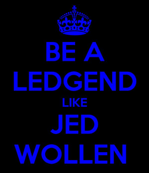 BE A LEDGEND LIKE JED WOLLEN
