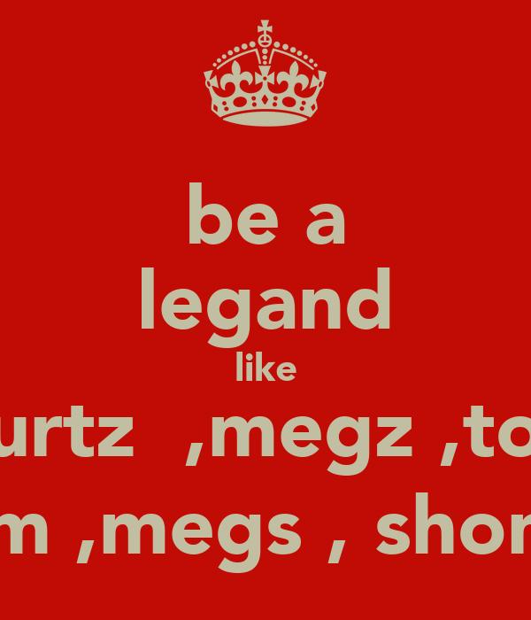 be a legand like courtz  ,megz ,toni  em ,megs , shona
