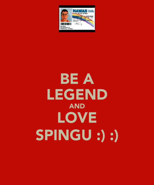 BE A LEGEND AND LOVE SPINGU :) :)