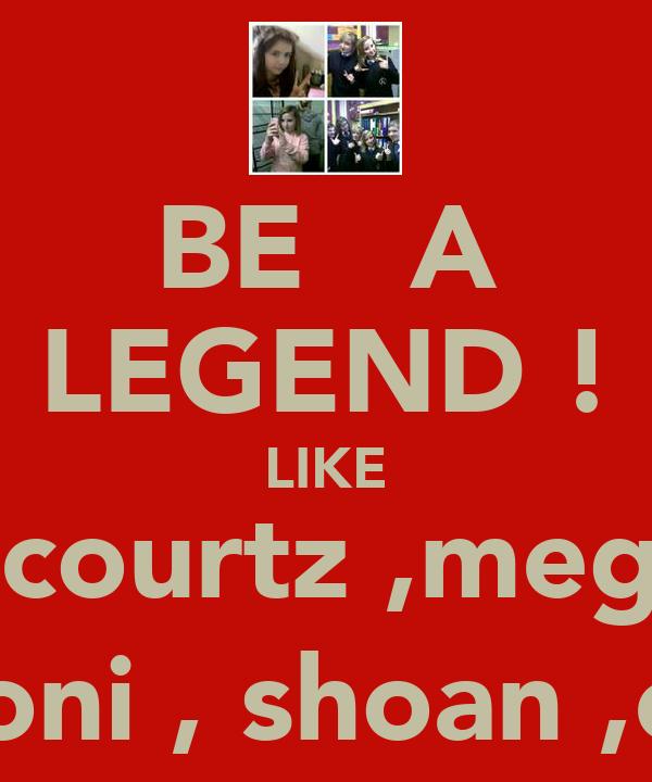 BE   A LEGEND ! LIKE   courtz ,megz   toni , shoan ,em