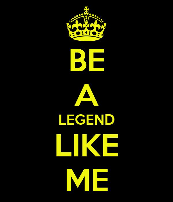BE A LEGEND LIKE ME