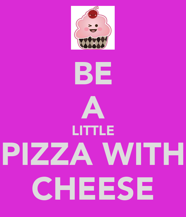 BE A LITTLE PIZZA WITH CHEESE