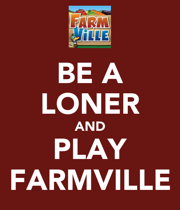 BE A LONER AND PLAY FARMVILLE