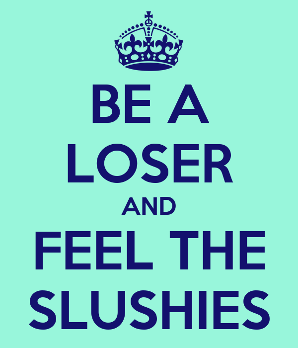 BE A LOSER AND FEEL THE SLUSHIES
