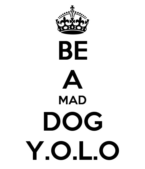 BE A MAD DOG Y.O.L.O