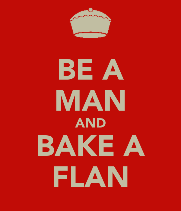 BE A MAN AND BAKE A FLAN
