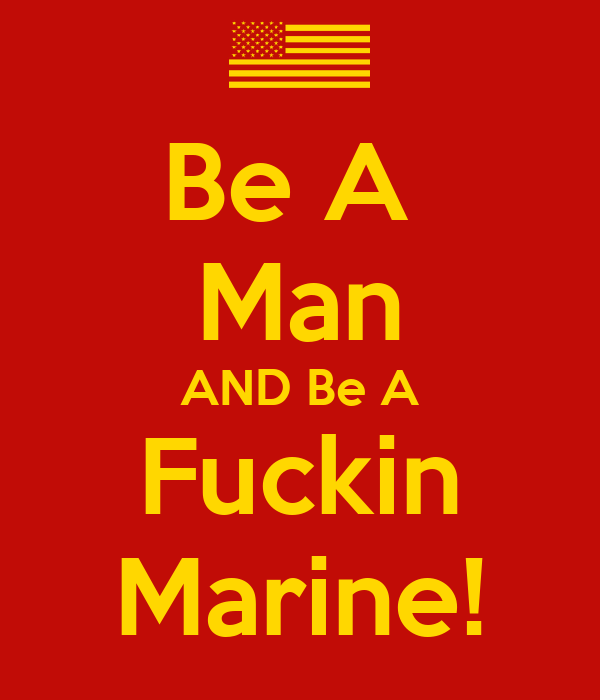 Be A  Man AND Be A Fuckin Marine!