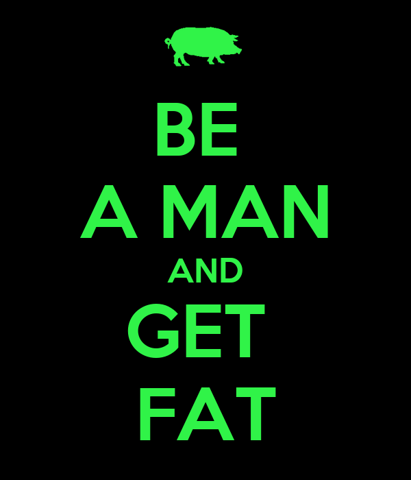 BE  A MAN AND GET  FAT