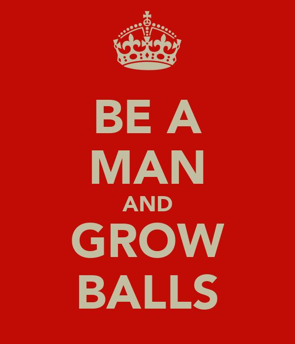 BE A MAN AND GROW BALLS
