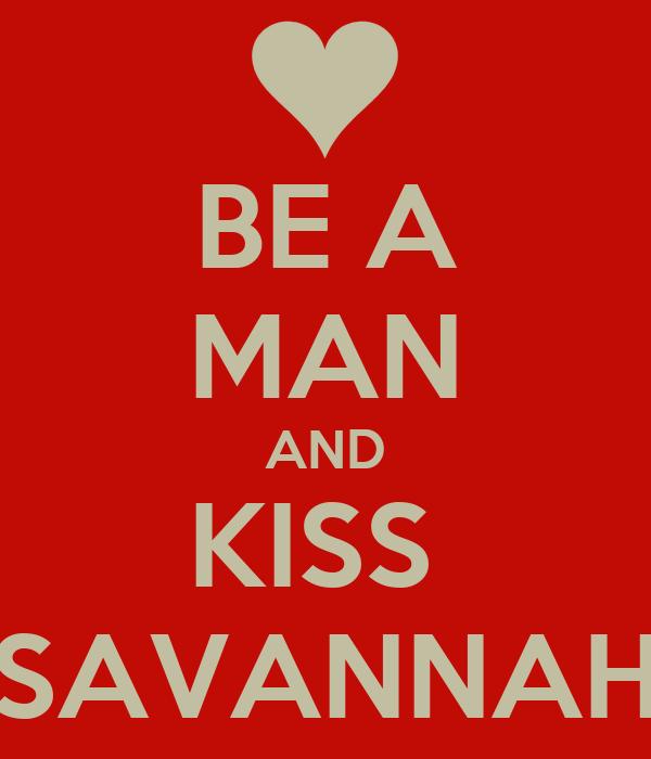 BE A MAN AND KISS  SAVANNAH