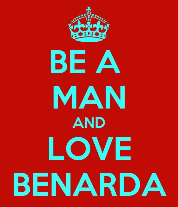 BE A  MAN AND LOVE BENARDA