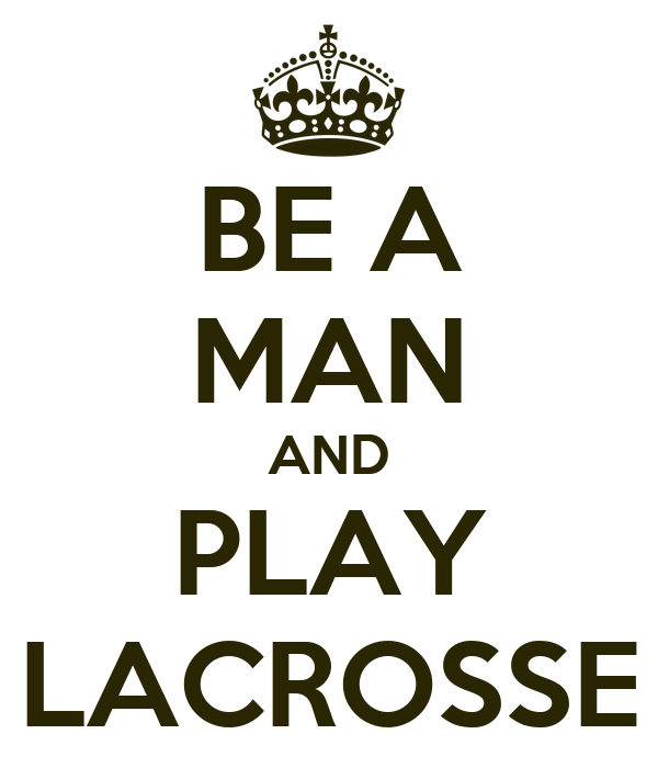 BE A MAN AND PLAY LACROSSE