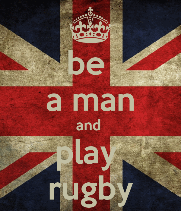 be  a man and  play  rugby