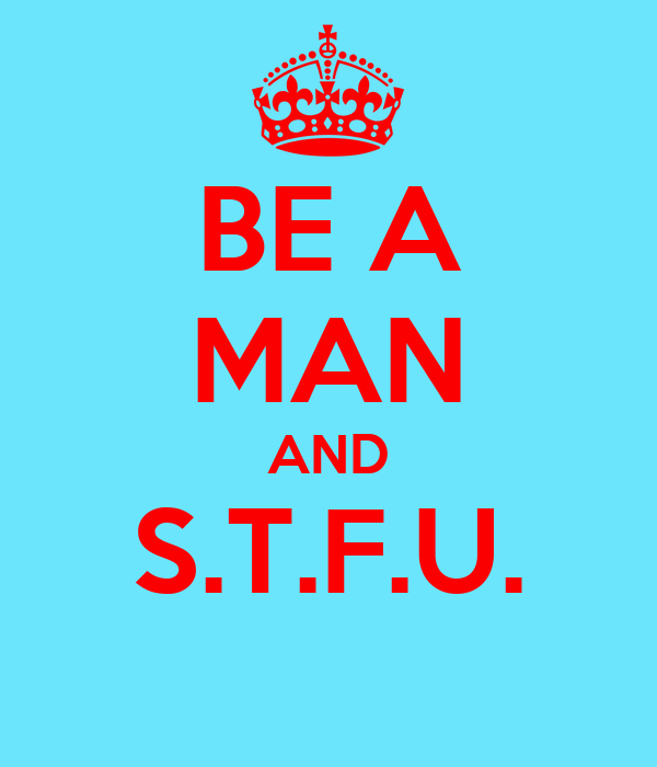 BE A MAN AND S.T.F.U.