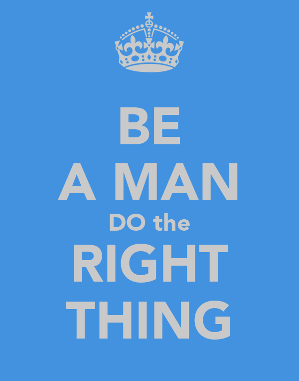 BE A MAN DO the RIGHT THING