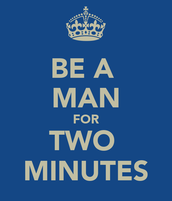 BE A  MAN FOR TWO  MINUTES