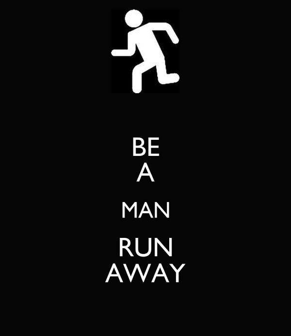 BE A MAN RUN AWAY