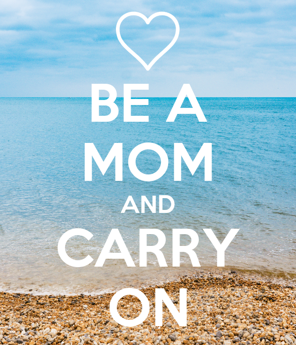 BE A MOM AND CARRY ON