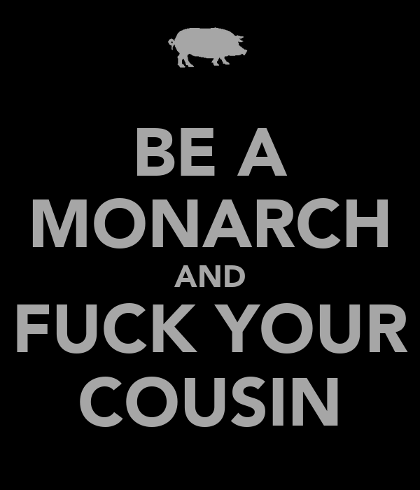 BE A MONARCH AND FUCK YOUR COUSIN