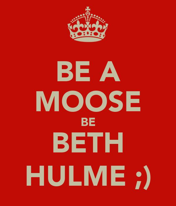 BE A MOOSE BE BETH HULME ;)